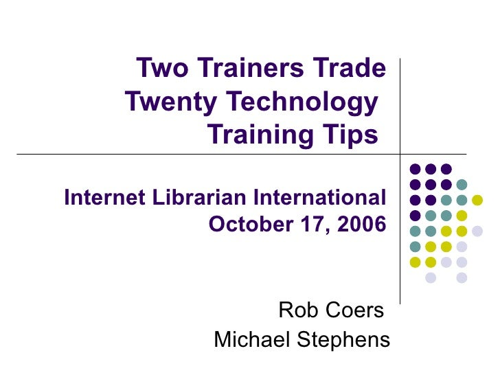 Two Trainers Trade Twenty Technology  Training Tips  Internet Librarian International October 17, 2006 Rob Coers  Michael ...