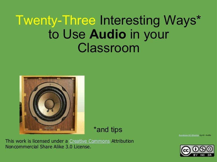 Twenty-Three Interesting Ways* to Use  Audio  in your Classroom *and tips This work is licensed under a Creative Commons...