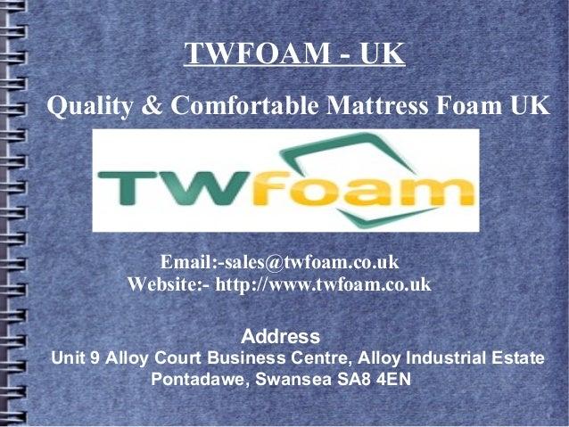 Quality & Comfortable Mattress Foam UK Email:-sales@twfoam.co.uk Website:- http://www.twfoam.co.uk Address Unit 9 Alloy Co...