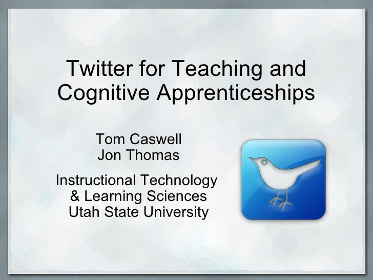 Twitter for Teaching and Cognitive Apprenticeships Tom Caswell Jon Thomas  Instructional Technology & Learning Sciences ...