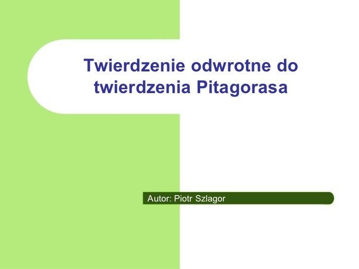 Twierdzenie odwrotne do  twierdzenia Pitagorasa           Autor: Piotr Szlagor