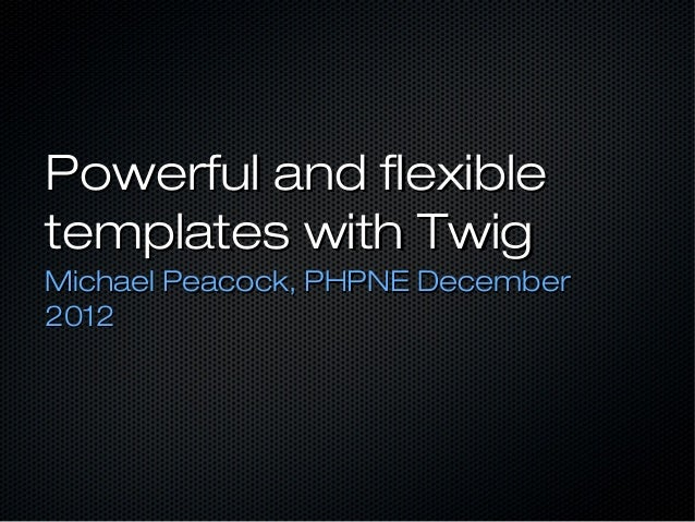 Powerful and flexibletemplates with TwigMichael Peacock, PHPNE December2012