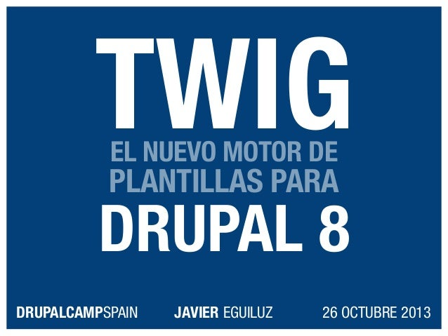 TWIG EL NUEVO MOTOR DE  PLANTILLAS PARA  DRUPAL 8 DRUPALCAMPSPAIN  JAVIER EGUILUZ  26 OCTUBRE 2013