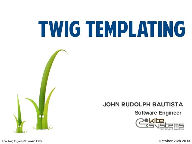 Twig Templating  John Rudolph Bautista Software Engineer  The Twig logo is © Sensio Labs  October 26th 2013