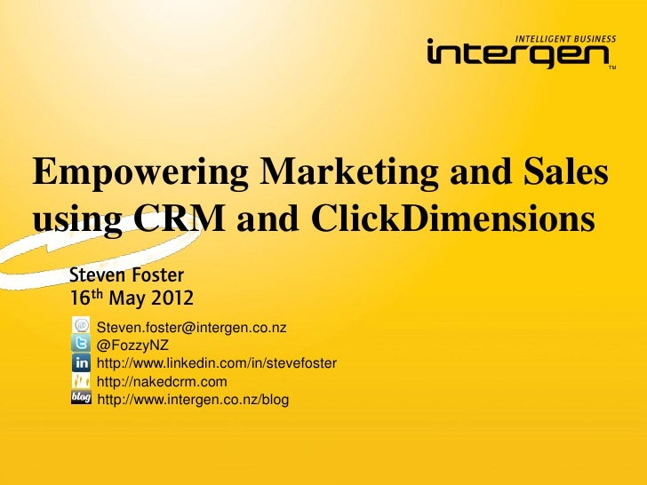 Empowering Marketing and Salesusing CRM and ClickDimensions Steven Foster 16th May 2012   Steven.foster@intergen.co.nz   @...