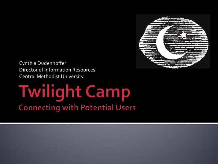 Twilight CampConnecting with Potential Users<br />Cynthia Dudenhoffer<br />Director of Information Resources<br />Central ...