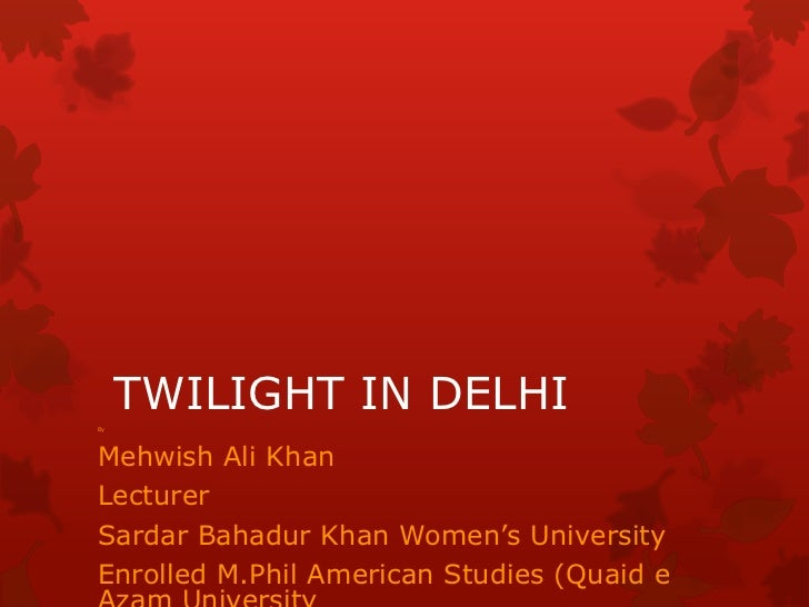 "By     TWILIGHT IN DELHIMehwish Ali KhanLecturerSardar Bahadur Khan Women""s UniversityEnrolled M.Phil American Studies (Qu..."