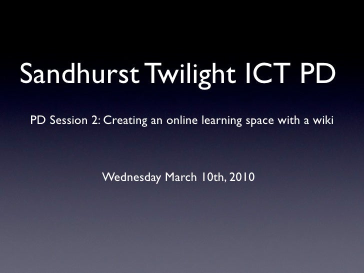 Sandhurst Twilight ICT PD PD Session 2: Creating an online learning space with a wiki                 Wednesday March 10th...
