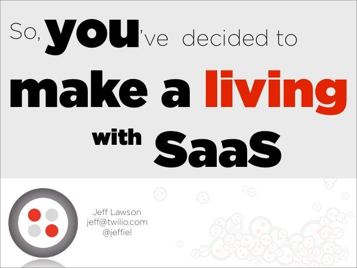 you've decided toSo,make a living   with        SaaS        Je Lawson      je @twilio.com          @je el