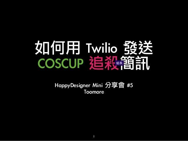 如何用 Twilio 發送 COSCUP 追殺簡訊 組⻑⾧長  HappyDesigner Mini 分享會 #5 Toomore  1