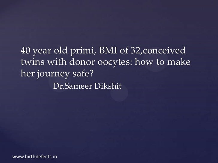 40 year old primi, BMI of 32,conceived   twins with donor oocytes: how to make   her journey safe?                 Dr.Same...