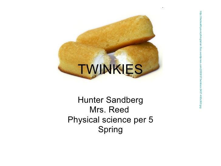 TWINKIES Hunter Sandberg Mrs. Reed  Physical science per 5 Spring http://thehealthyeverythingtarian.files.wordpress.com/20...
