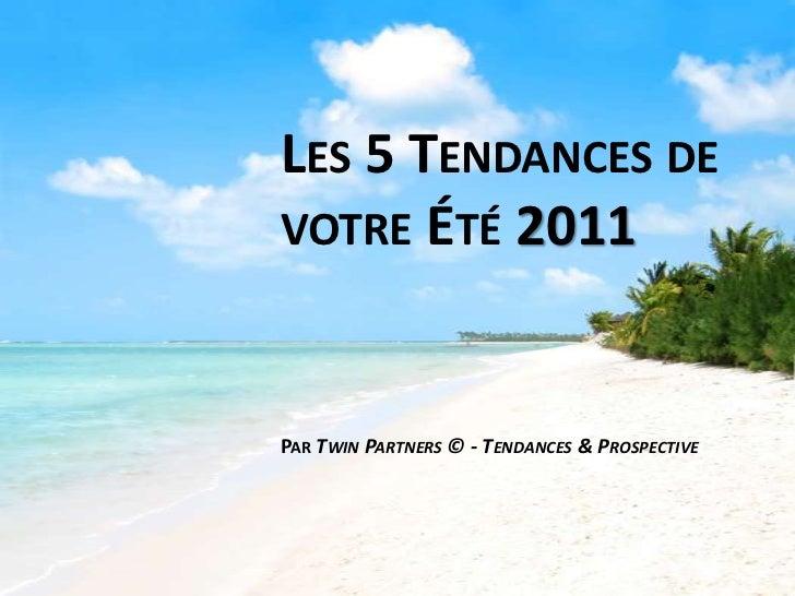 Les 5 Tendances de votre Été 2011<br />Par TwinPartners © - Tendances & Prospective<br />