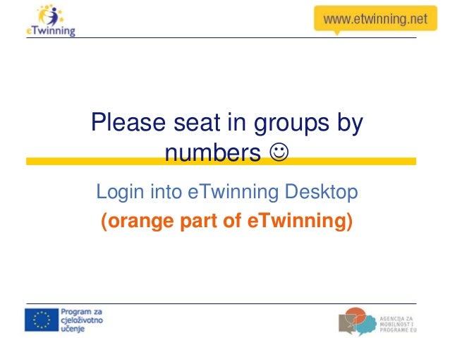 Please seat in groups by numbers  Login into eTwinning Desktop (orange part of eTwinning)