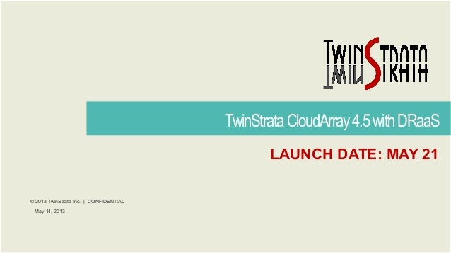 © 2013 TwinStrata Inc. | CONFIDENTIALTwinStrataCloudArray4.5withDRaaSMay 14, 2013LAUNCH DATE: MAY 21