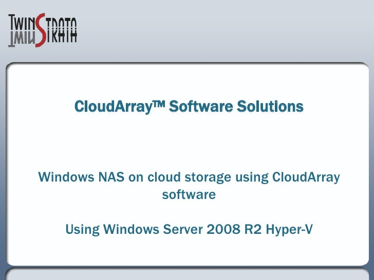 CloudArray™ Software SolutionsWindows NAS on cloud storage using CloudArray softwareUsing Windows Server 2008 R2 Hyper-V<b...