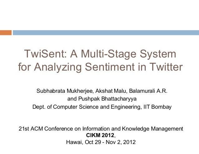 TwiSent: A Multi-Stage System for Analyzing Sentiment in Twitter Subhabrata Mukherjee, Akshat Malu, Balamurali A.R. and Pu...