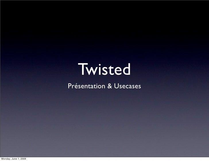 Twisted                        Présentation & Usecases     Monday, June 1, 2009