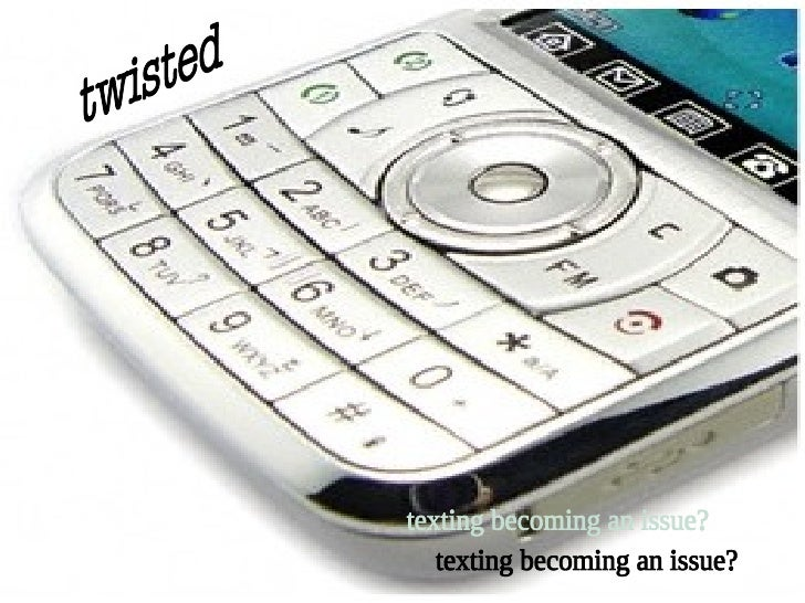twisted texting becoming an issue?