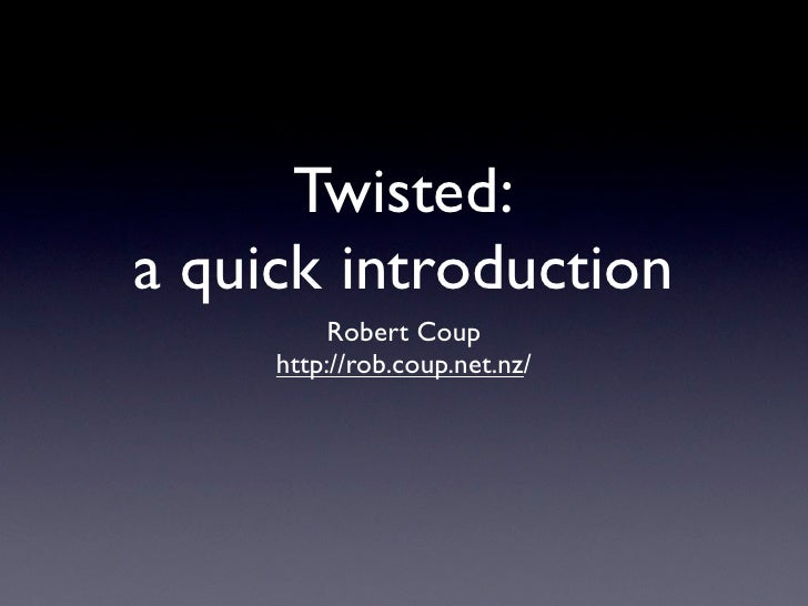 Twisted: a quick introduction           Robert Coup      http://rob.coup.net.nz/