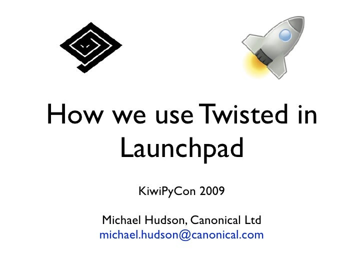 How we use Twisted in     Launchpad           KiwiPyCon 2009      Michael Hudson, Canonical Ltd     michael.hudson@canonic...