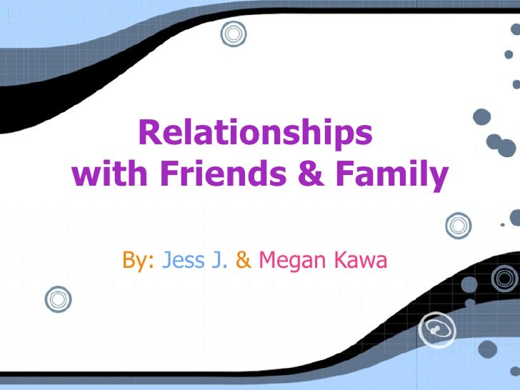 Relationships  with Friends & Family By:  Jess J.  &  Megan Kawa