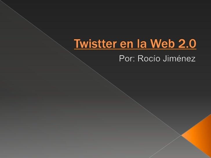 Twistter en la Web 2.0<br />Por: Rocío Jiménez<br />