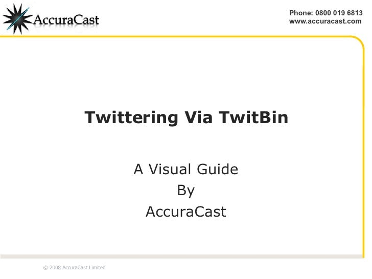 Twittering Via TwitBin A Visual Guide By AccuraCast © 2008 AccuraCast Limited