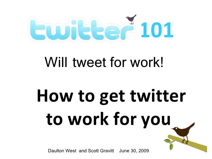 101 Will tweet for work!  How to get twitter  to work for you  Daulton West and Scott Gravitt   June 30, 2009