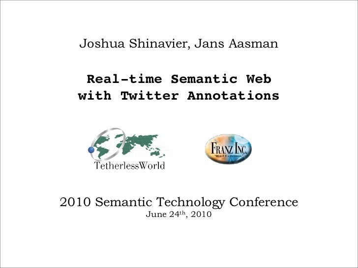 Joshua Shinavier, Jans Aasman     Real-time Semantic Web   with Twitter Annotations     2010 Semantic Technology Conferenc...