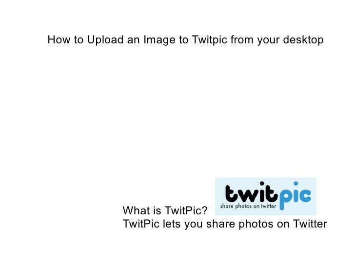 How to Upload an Image to Twitpic from your desktop What is TwitPic? TwitPic lets you share photos on Twitter