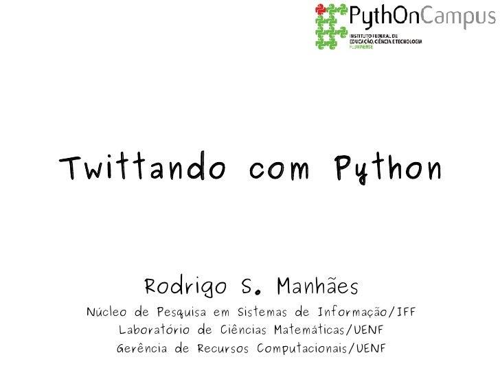 Twittando com Python             Rodrigo S. Manhães  Núcleo de Pesquisa em Sistemas de Informação/IFF      Laboratório de ...