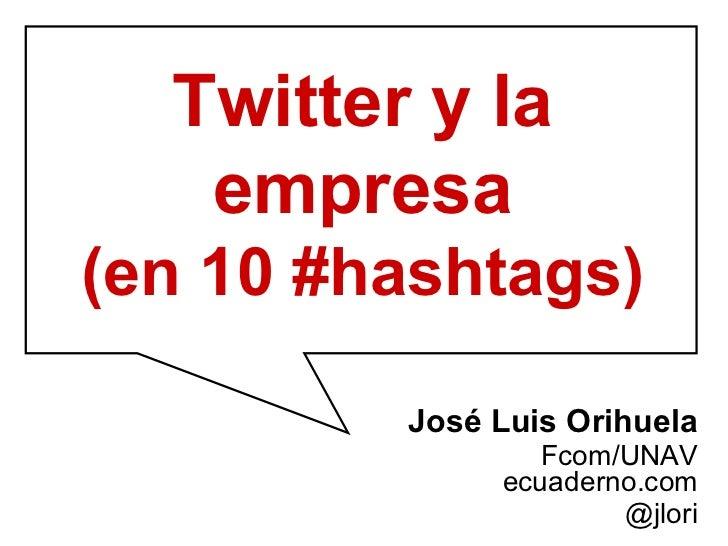 José Luis Orihuela Fcom/UNAV ecuaderno.com @jlori Twitter y la empresa (en 10 #hashtags)