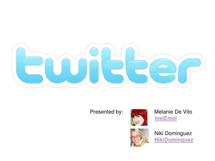 Presented by:   Melanie De Vito                 melEmel                  Niki Dominguez                 NikiDominguez