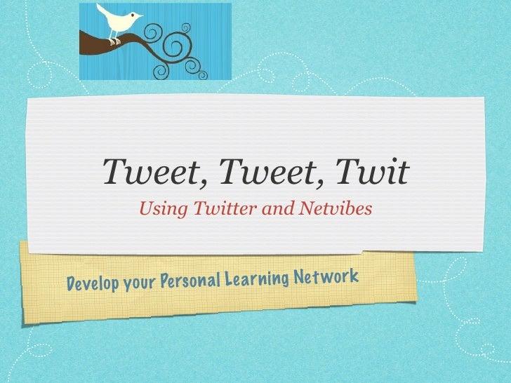 Tweet, Tweet, Twit             Using Twitter and Netvibes              you r Pe rs on a l Le a rn ing Net wor k De ve lo p