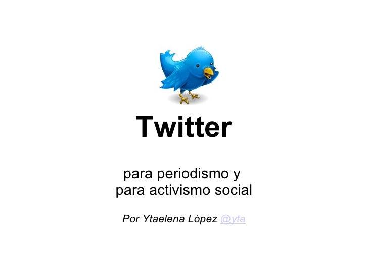 Twitter para periodismo y para activismo social  Por Ytaelena López  @yta