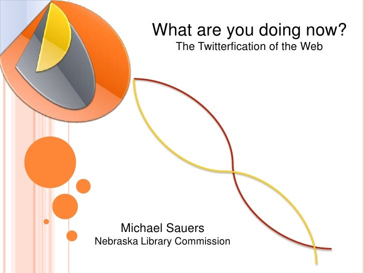 What are you doing now?The Twitterfication of the Web<br />Michael SauersNebraska Library Commission<br />