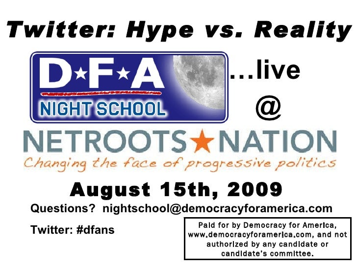 Twitter: Hype vs. Reality August 15th, 2009 Questions?  [email_address] Twitter: #dfans   Paid for by Democracy for Americ...