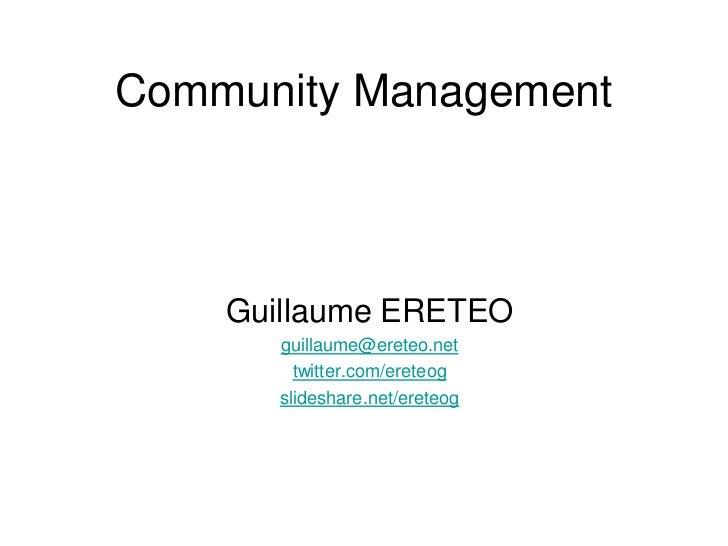 Community Management<br />Guillaume ERETEO<br />guillaume@ereteo.net<br />twitter.com/ereteog<br />slideshare.net/ereteog<...