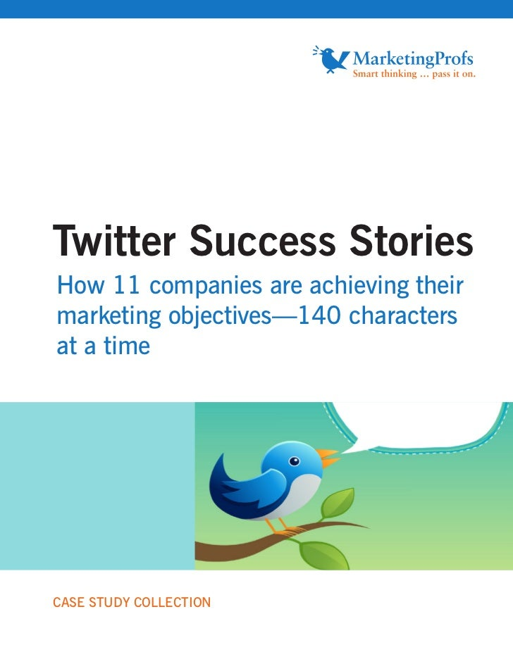 Twitter Success Stories How 11 companies are achieving their marketing objectives—140 characters at a time     CASE STUDY ...