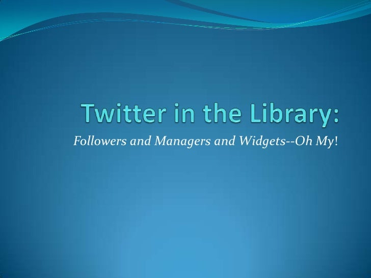 Twitter in the Library:<br />Followers and Managers and Widgets--Oh My! <br />