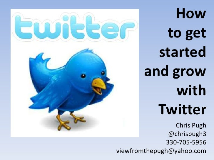 How        to get<br />started and grow with Twitter<br />Chris Pugh<br />@chrispugh3<br />330-705-5956<br />viewfromthepu...