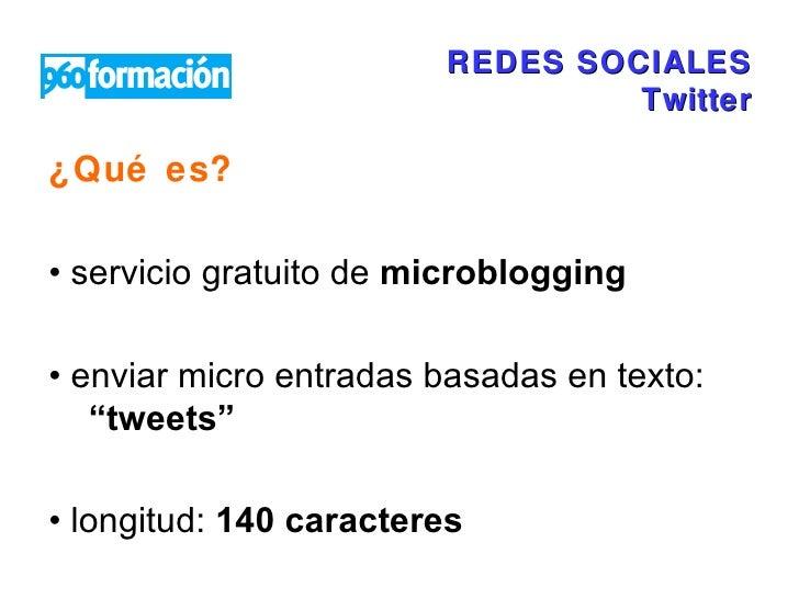 REDES SOCIALES Twitter <ul><li>¿Qué es?  </li></ul><ul><li>•  servicio gratuito de  microblogging </li></ul><ul><li>•  env...
