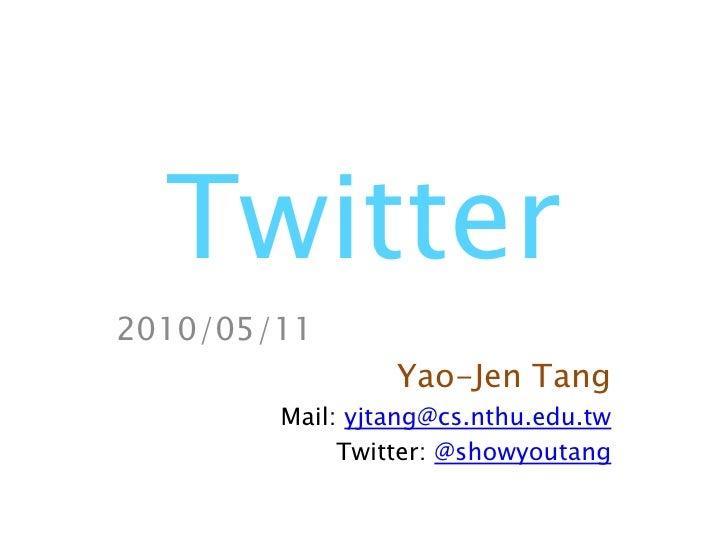 Twitter<br />2010/05/11<br />Yao-Jen Tang<br />Mail: yjtang@cs.nthu.edu.tw<br />Twitter: @showyoutang<br />