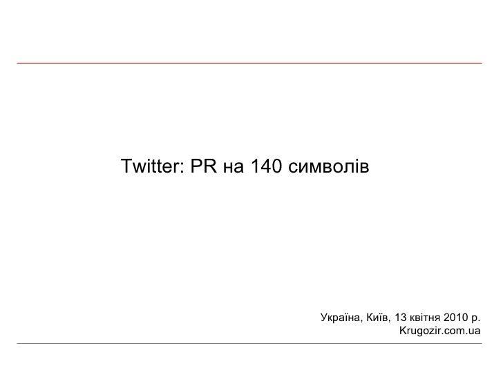 Twitter: PR  на 140 символів Україна, Київ,  13  квітня 2010 р. Krugozir.com.ua