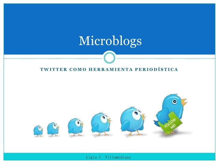 Twitter como Herramienta periodística<br />Microblogs<br />Ligia C. Villamediana<br />