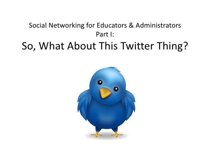 Social Networking for Educators & AdministratorsPart I:So, What About This Twitter Thing?<br />