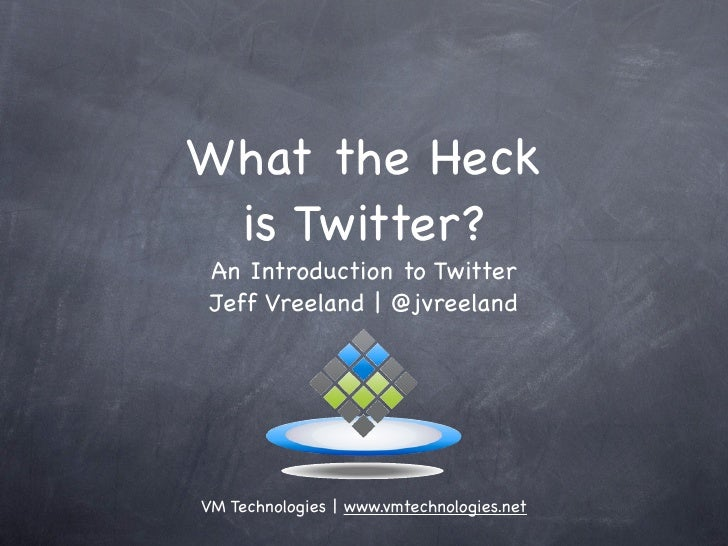 What the Heck  is Twitter?  An Introduction to Twitter  Jeff Vreeland | @jvreeland     VM Technologies | www.vmtechnologie...