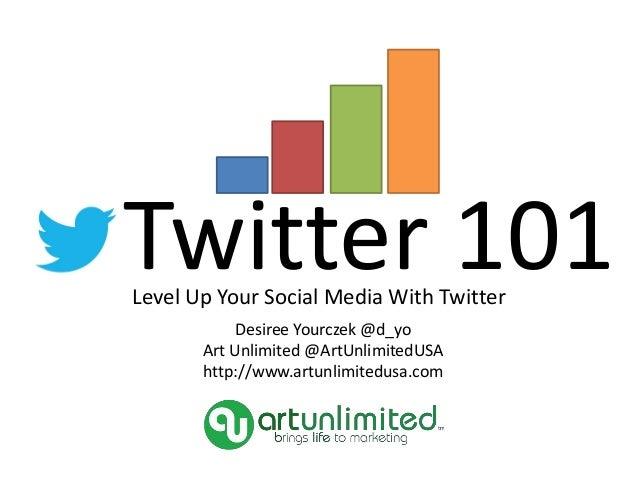 Twitter 101Level Up Your Social Media With Twitter Desiree Yourczek @d_yo Art Unlimited @ArtUnlimitedUSA http://www.artunl...