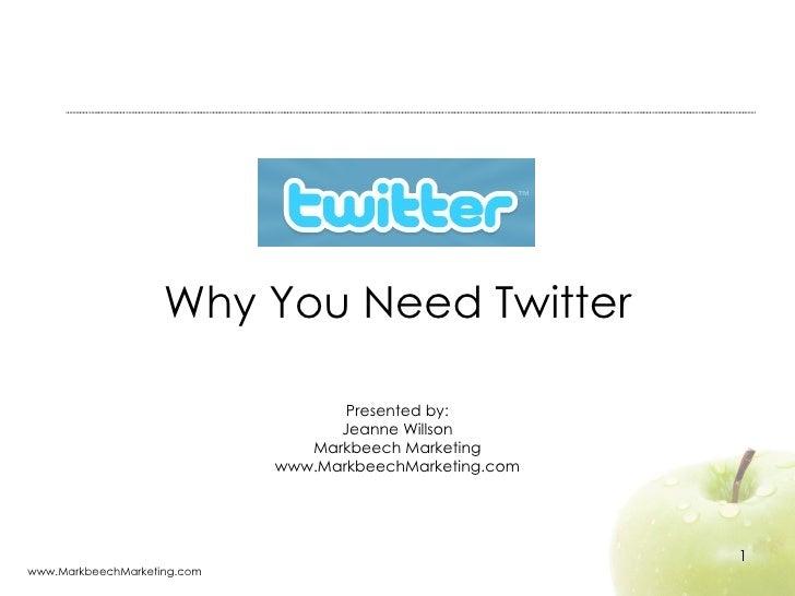 Why You Need Twitter Presented by: Jeanne Willson Markbeech Marketing www.MarkbeechMarketing.com